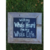 WITH MY WHOLE HEART FOR MY WHOLE LIFE - VINT WOOD FRAMED SIGN